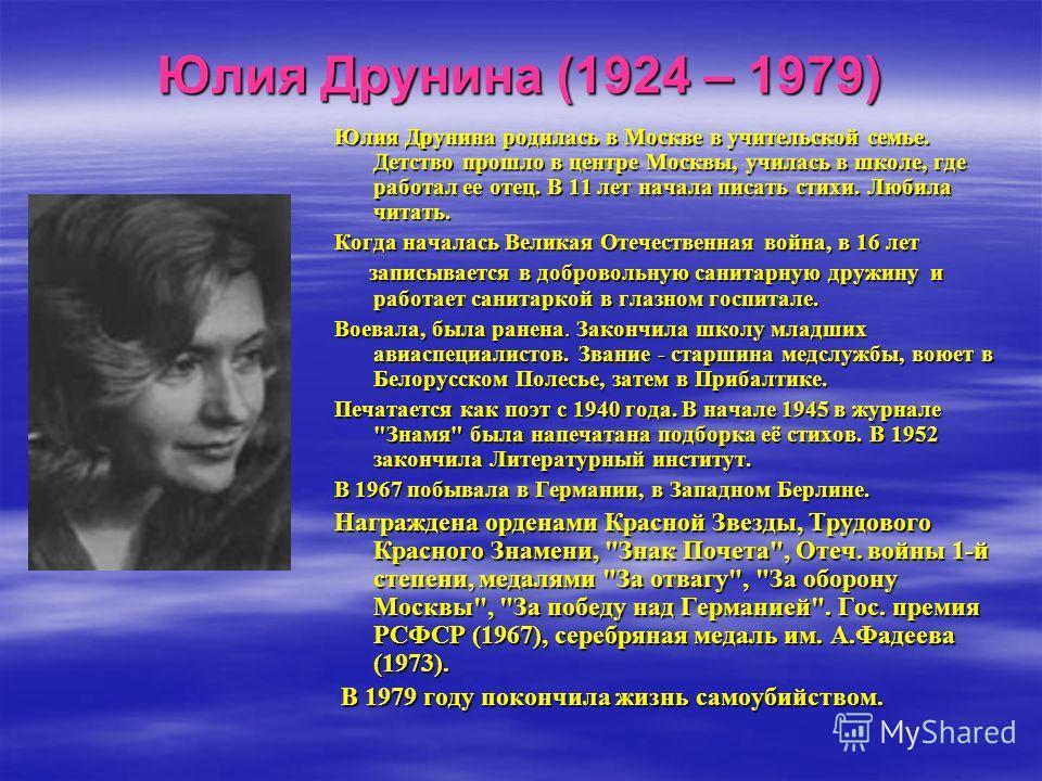 Юлия Друнина (1924 – 1979) Юлия Друнина родилась в Москве в учительской семье. Детство прошло в центре Москвы, училась в школе, где работал ее отец. В 11 лет начала писать стихи. Любила читать. Когда началась Великая Отечественная война, в 16 лет зап
