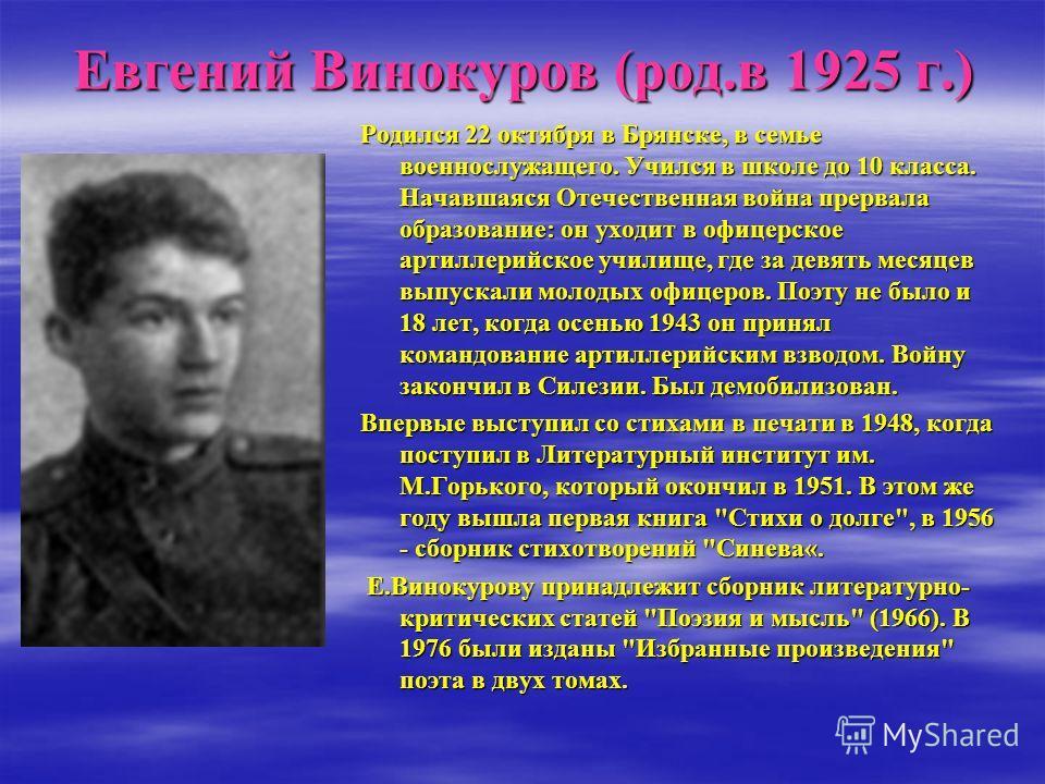 Евгений Винокуров (род.в 1925 г.) Родился 22 октября в Брянске, в семье военнослужащего. Учился в школе до 10 класса. Начавшаяся Отечественная война прервала образование: он уходит в офицерское артиллерийское училище, где за девять месяцев выпускали