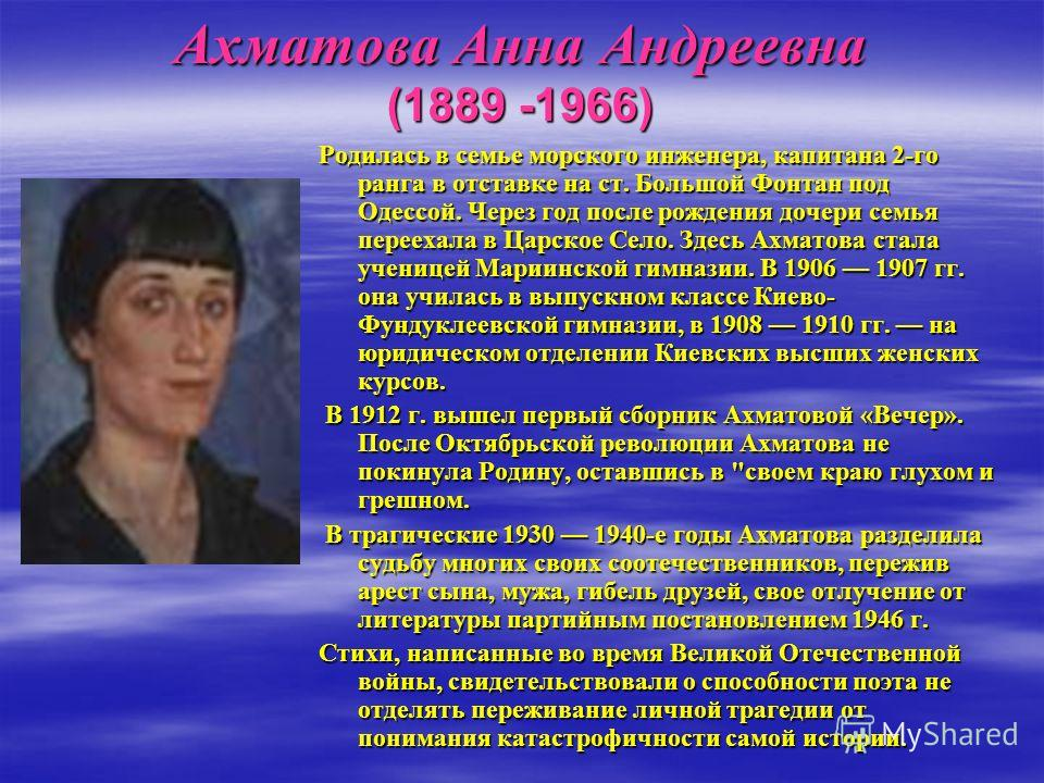 Ахматова Анна Андреевна (1889 -1966) Родилась в семье морского инженера, капитана 2-го ранга в отставке на ст. Большой Фонтан под Одессой. Через год после рождения дочери семья переехала в Царское Село. Здесь Ахматова стала ученицей Мариинской гимназ