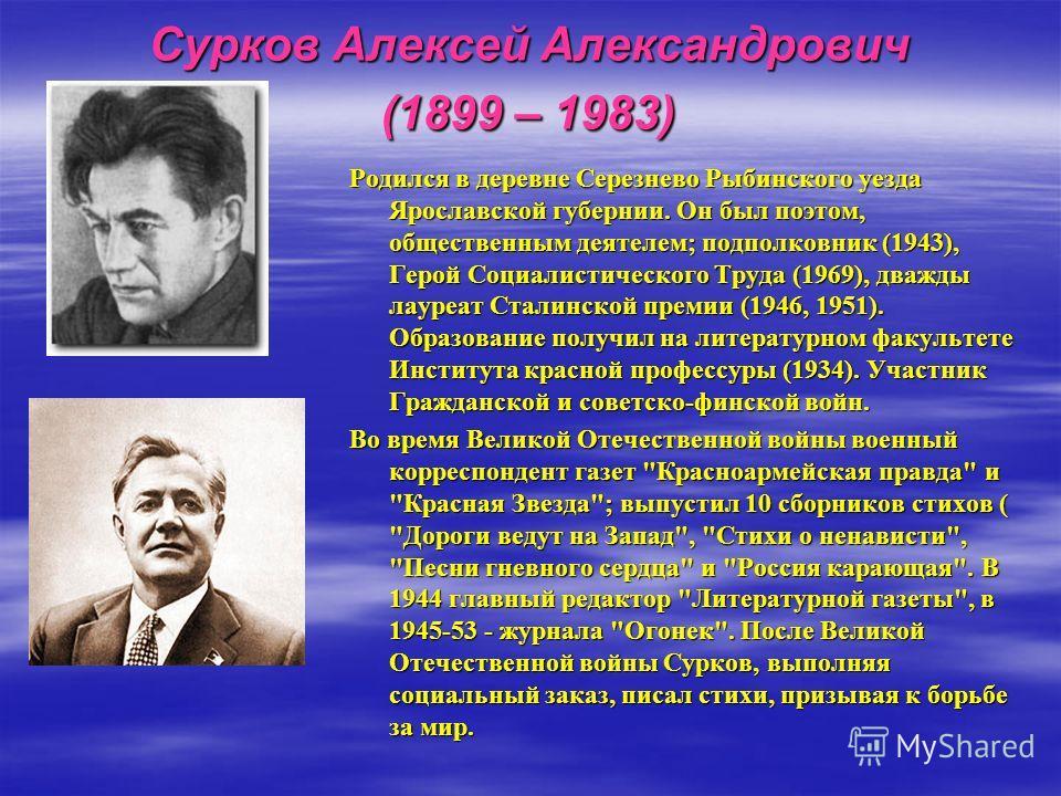 Сурков Алексей Александрович (1899 – 1983) Родился в деревне Серезнево Рыбинского уезда Ярославской губернии. Он был поэтом, общественным деятелем; подполковник (1943), Герой Социалистического Труда (1969), дважды лауреат Сталинской премии (1946, 195
