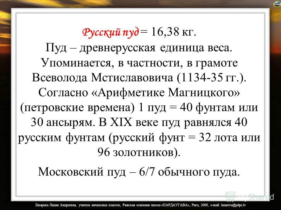 Русский пуд = 16,38 кг. Пуд – древнерусская единица веса. Упоминается, в частности, в грамоте Всеволода Мстиславовича (1134-35 гг.). Согласно «Арифметике Магницкого» (петровские времена) 1 пуд = 40 фунтам или 30 ансырям. В XIX веке пуд равнялся 40 ру