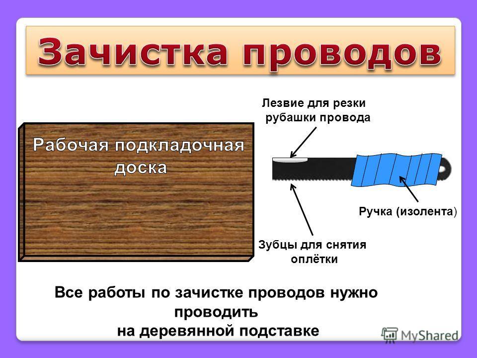 Зубцы для снятия оплётки Лезвие для резки рубашки провода Ручка (изолента) Все работы по зачистке проводов нужно проводить на деревянной подставке