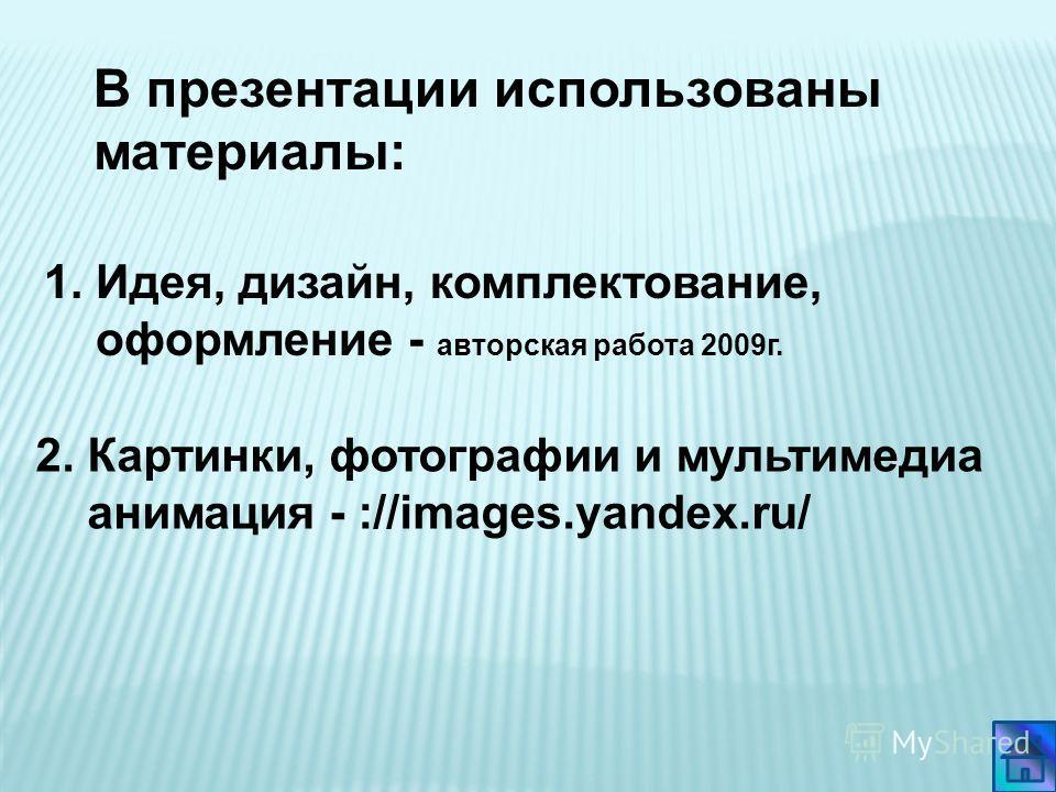 1. Идея, дизайн, комплектование, оформление - авторская работа 2009г. 2. Картинки, фотографии и мультимедиа анимация - ://images.yandex.ru/ В презентации использованы материалы: