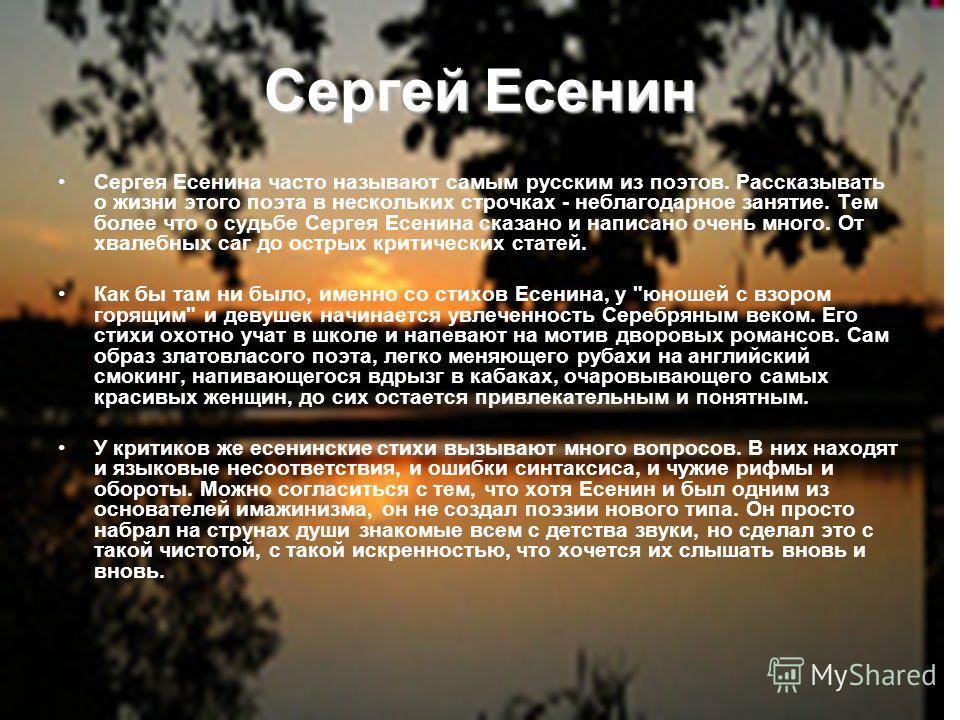 Сергей Есенин Сергея Есенина часто называют самым русским из поэтов. Рассказывать о жизни этого поэта в нескольких строчках - неблагодарное занятие. Тем более что о судьбе Сергея Есенина сказано и написано очень много. От хвалебных саг до острых крит