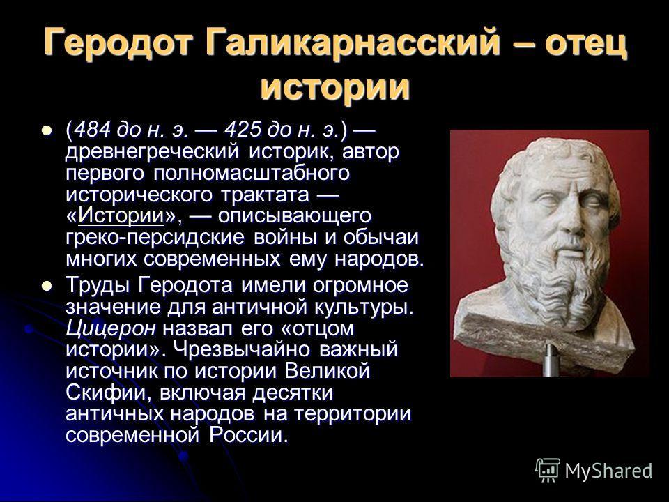 Геродот Галикарнасский – отец истории (484 до н. э. 425 до н. э.) древнегреческий историк, автор первого полномасштабного исторического трактата «Истории», описывающего греко-персидские войны и обычаи многих современных ему народов. (484 до н. э. 425