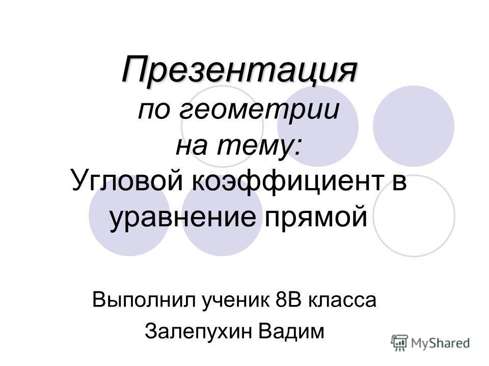 Презентация Презентация по геометрии на тему: Угловой коэффициент в уравнение прямой Выполнил ученик 8В класса Залепухин Вадим