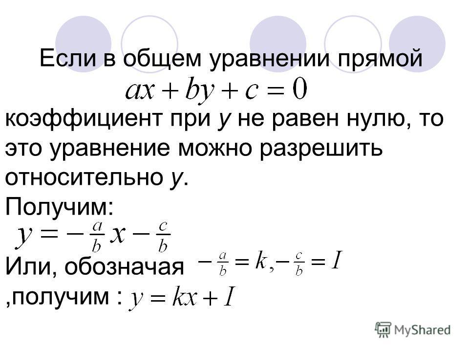 Если в общем уравнении прямой коэффициент при у не равен нулю, то это уравнение можно разрешить относительно у. Получим: Или, обозначая,получим :