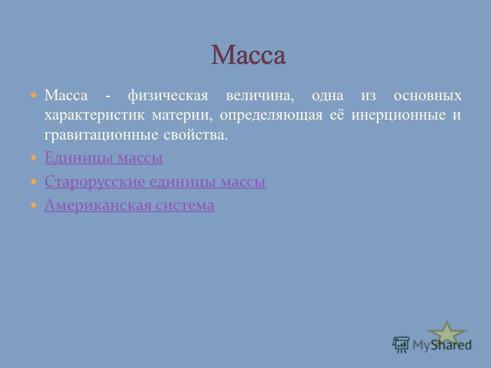 Масса - физическая величина, одна из основных характеристик материи, определяющая её инерционные и гравитационные свойства. Единицы массы Старорусские единицы массы Американская система