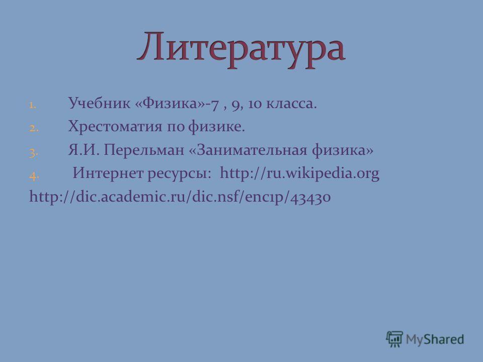 1. Учебник «Физика»-7, 9, 10 класса. 2. Хрестоматия по физике. 3. Я.И. Перельман «Занимательная физика» 4. Интернет ресурсы: http://ru.wikipedia.org http://dic.academic.ru/dic.nsf/enc1p/43430