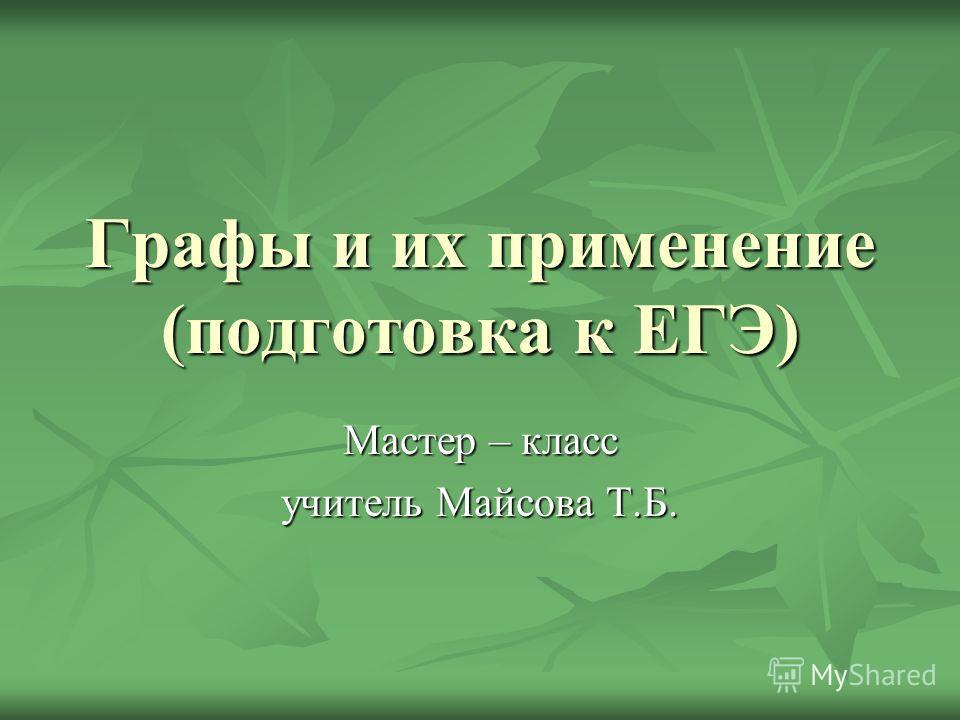 Графы и их применение (подготовка к ЕГЭ) Мастер – класс учитель Майсова Т.Б.