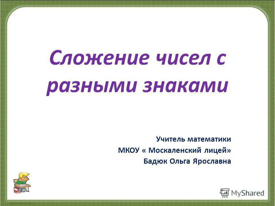 Сложение чисел с разными знаками Учитель математики МКОУ « Москаленский лицей» Бадюк Ольга Ярославна