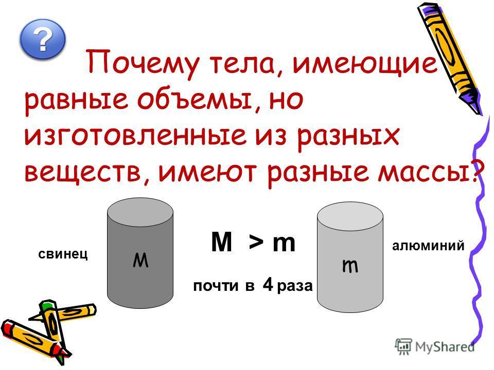 Почему тела, имеющие равные объемы, но изготовленные из разных веществ, имеют разные массы? М m М > m почти в 4 раза алюминий свинец