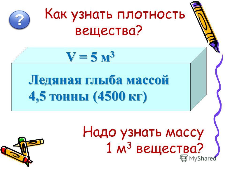 Как узнать плотность вещества? Ледяная глыба массой 4,5 тонны (4500 кг) V = 5 м 3 Надо узнать массу 1 м 3 вещества?