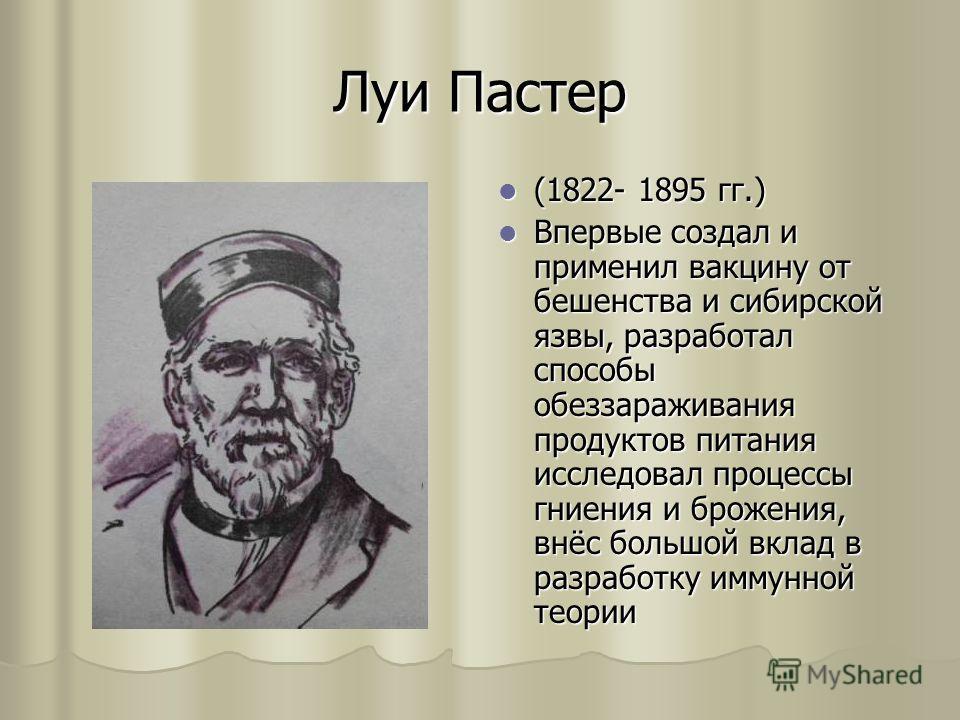Луи Пастер (1822- 1895 гг.) (1822- 1895 гг.) Впервые создал и применил вакцину от бешенства и сибирской язвы, разработал способы обеззараживания продуктов питания исследовал процессы гниения и брожения, внёс большой вклад в разработку иммунной теории