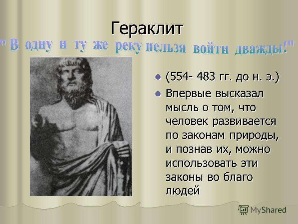 Гераклит (554- 483 гг. до н. э.) (554- 483 гг. до н. э.) Впервые высказал мысль о том, что человек развивается по законам природы, и познав их, можно использовать эти законы во благо людей Впервые высказал мысль о том, что человек развивается по зако