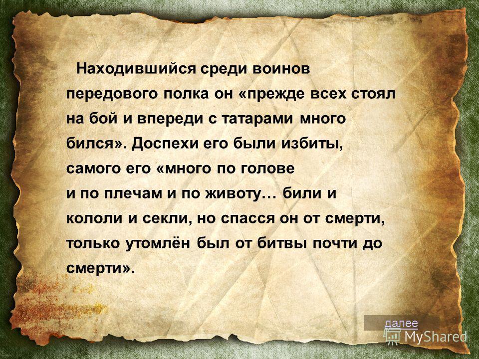 Находившийся среди воинов передового полка он «прежде всех стоял на бой и впереди с татарами много бился». Доспехи его были избиты, самого его «много по голове и по плечам и по животу… били и кололи и секли, но спасся он от смерти, только утомлён был