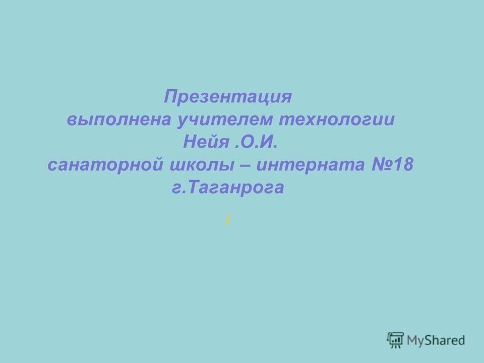 Презентация выполнена учителем технологии Нейя.О.И. санаторной школы – интерната 18 г.Таганрога (