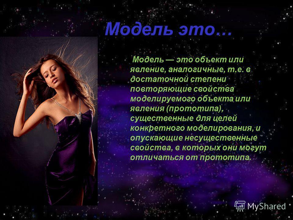 Модель это… Модель это объект или явление, аналогичные, т.е. в достаточной степени повторяющие свойства моделируемого объекта или явления (прототипа), существенные для целей конкретного моделирования, и опускающие несущественные свойства, в которых о