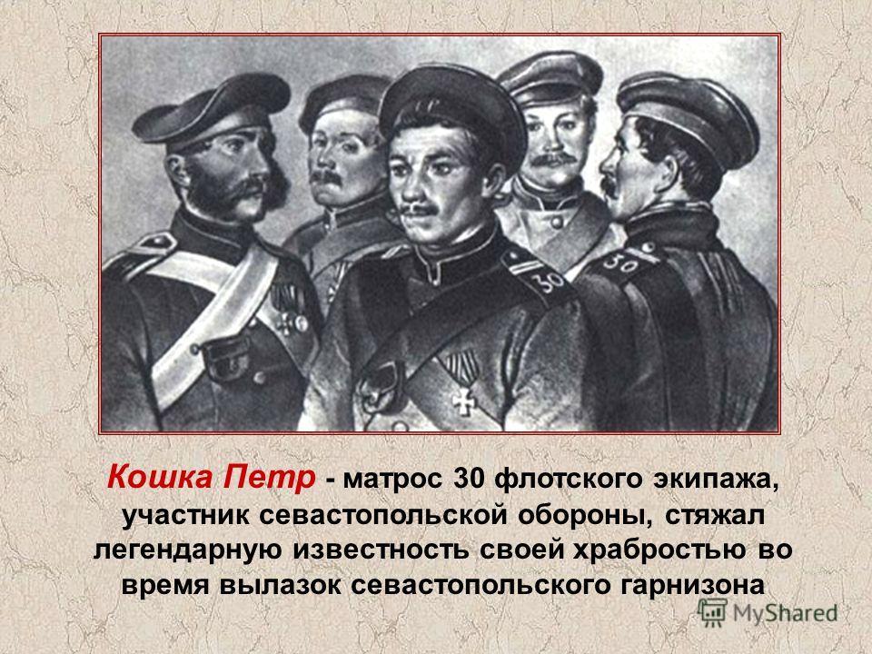 Кошка Петр - матрос 30 флотского экипажа, участник севастопольской обороны, стяжал легендарную известность своей храбростью во время вылазок севастопольского гарнизона