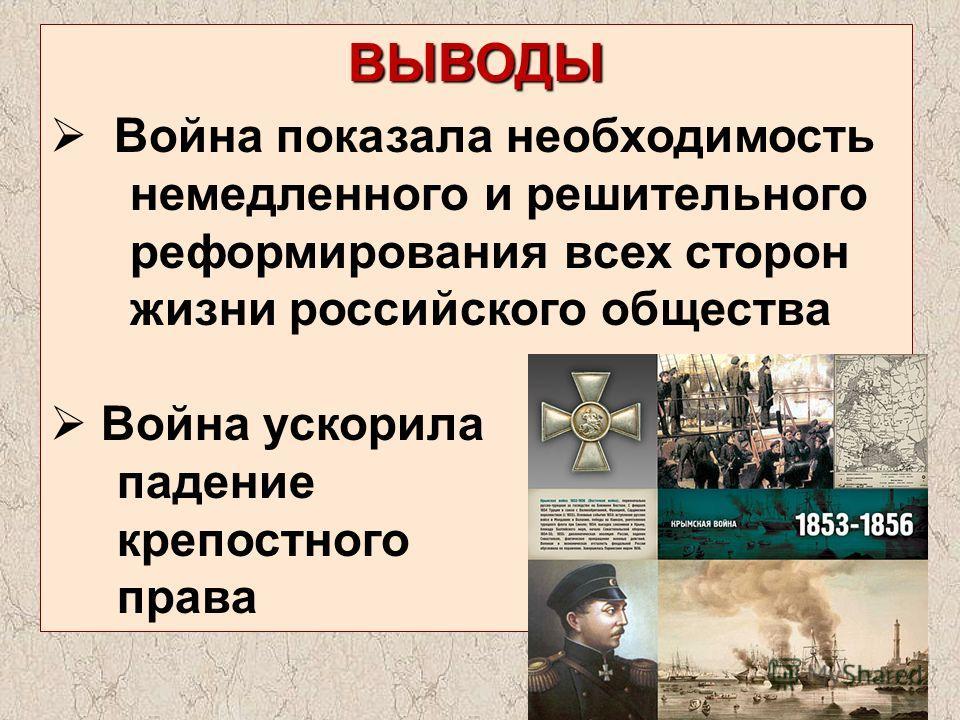 ВЫВОДЫ Война показала необходимость немедленного и решительного реформирования всех сторон жизни российского общества Война ускорила падение крепостного права