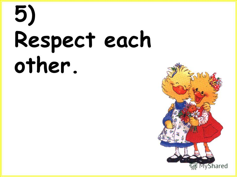 5) Respect each other.