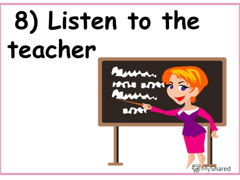 8) Listen to the teacher