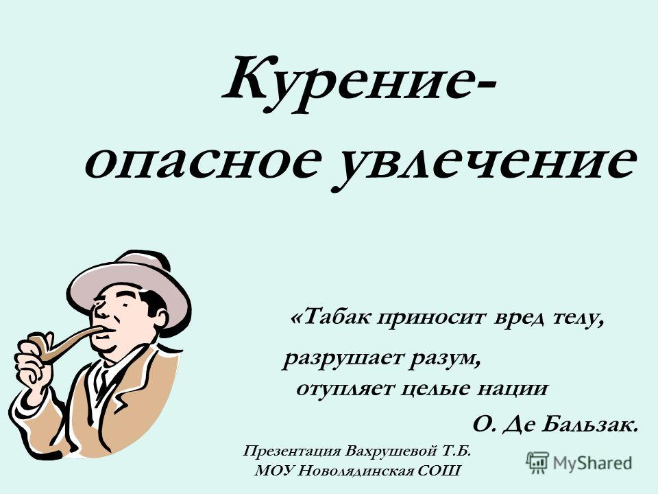Курение- опасное увлечение «Табак приносит вред телу, разрушает разум, отупляет целые нации О. Де Бальзак. Презентация Вахрушевой Т.Б. МОУ Новолядинская СОШ
