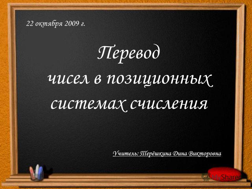 Перевод чисел в позиционных системах счисления 22 октября 2009 г. Учитель: Терёшкина Дина Викторовна