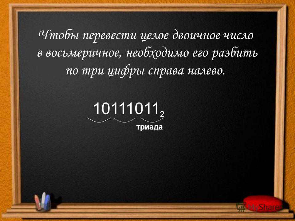 Чтобы перевести целое двоичное число в восьмеричное, необходимо его разбить по три цифры справа налево. 10111011 2 триада