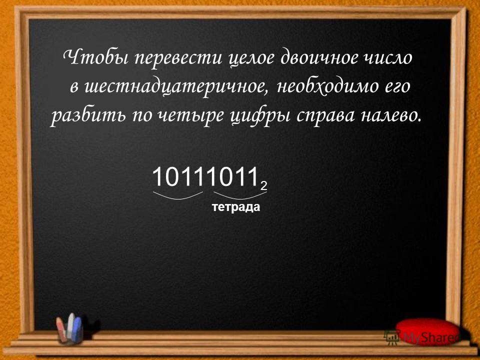 Чтобы перевести целое двоичное число в шестнадцатеричное, необходимо его разбить по четыре цифры справа налево. 10111011 2 тетрада
