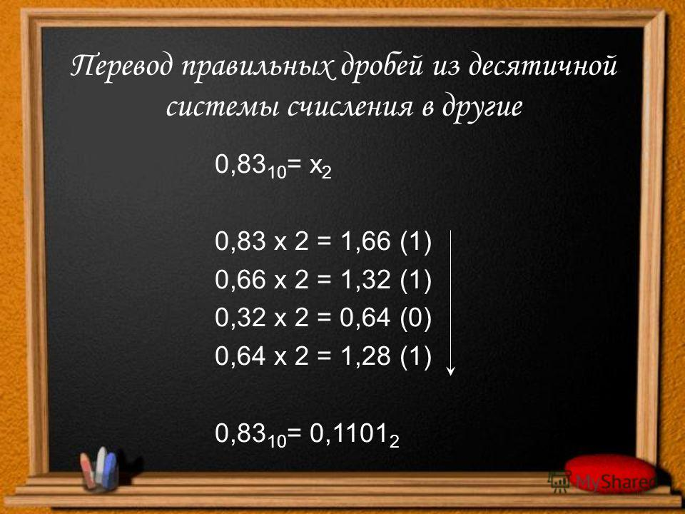 Перевод правильных дробей из десятичной системы счисления в другие 0,83 10 = х 2 0,83 х 2 = 1,66 (1) 0,66 х 2 = 1,32 (1) 0,32 х 2 = 0,64 (0) 0,64 х 2 = 1,28 (1) 0,83 10 = 0,1101 2