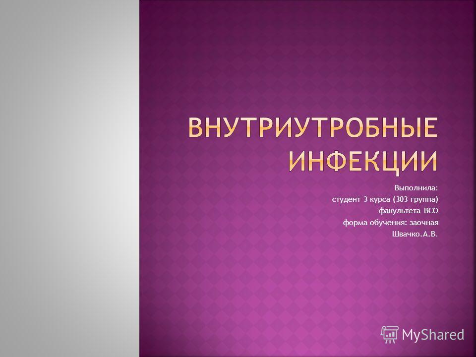 Выполнила: студент 3 курса (303 группа) факультета ВСО форма обучения: заочная Швачко.А.В.