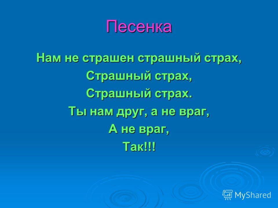 Песенка Нам не страшен страшный страх, Страшный страх, Страшный страх. Ты нам друг, а не враг, А не враг, Так!!!