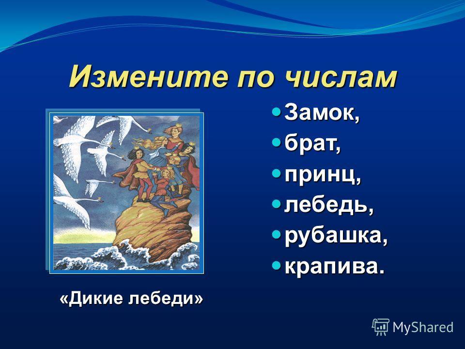 Измените по числам Замок, брат, принц, лебедь, рубашка, крапива. «Дикие лебеди»