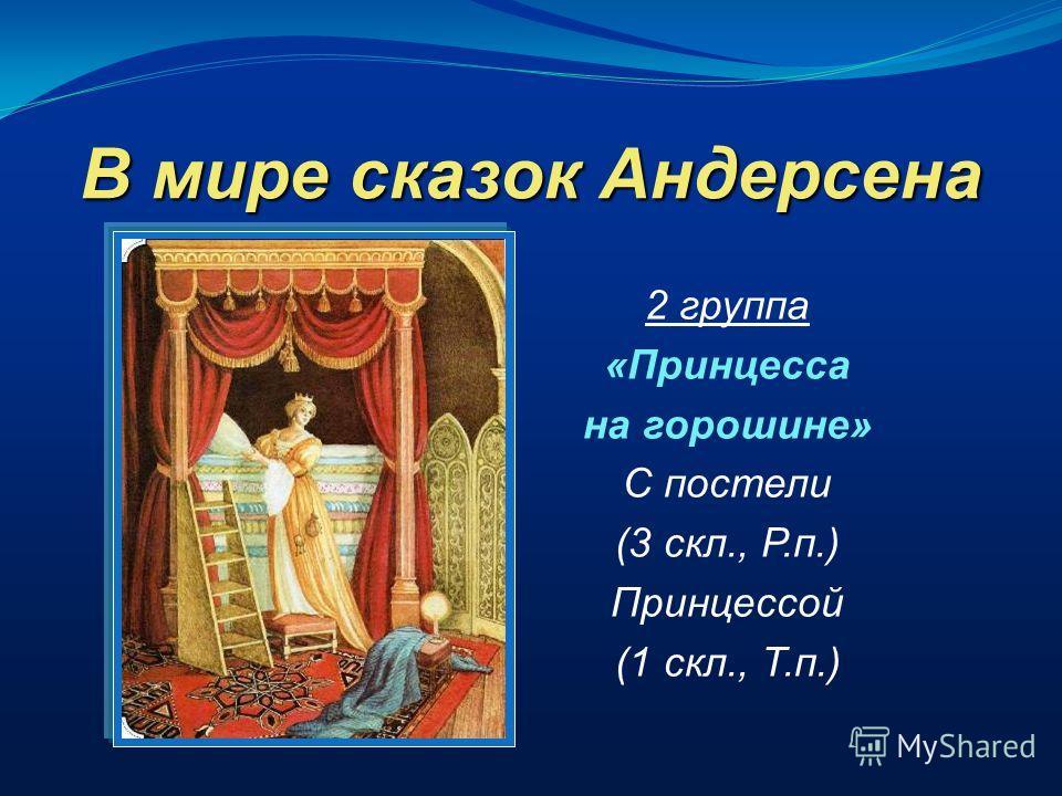 В мире сказок Андерсена 2 группа «Принцесса на горошине» С постели (3 скл., Р.п.) Принцессой (1 скл., Т.п.)