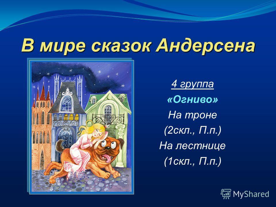 В мире сказок Андерсена 4 группа «Огниво» На троне (2скл., П.п.) На лестнице (1скл., П.п.)