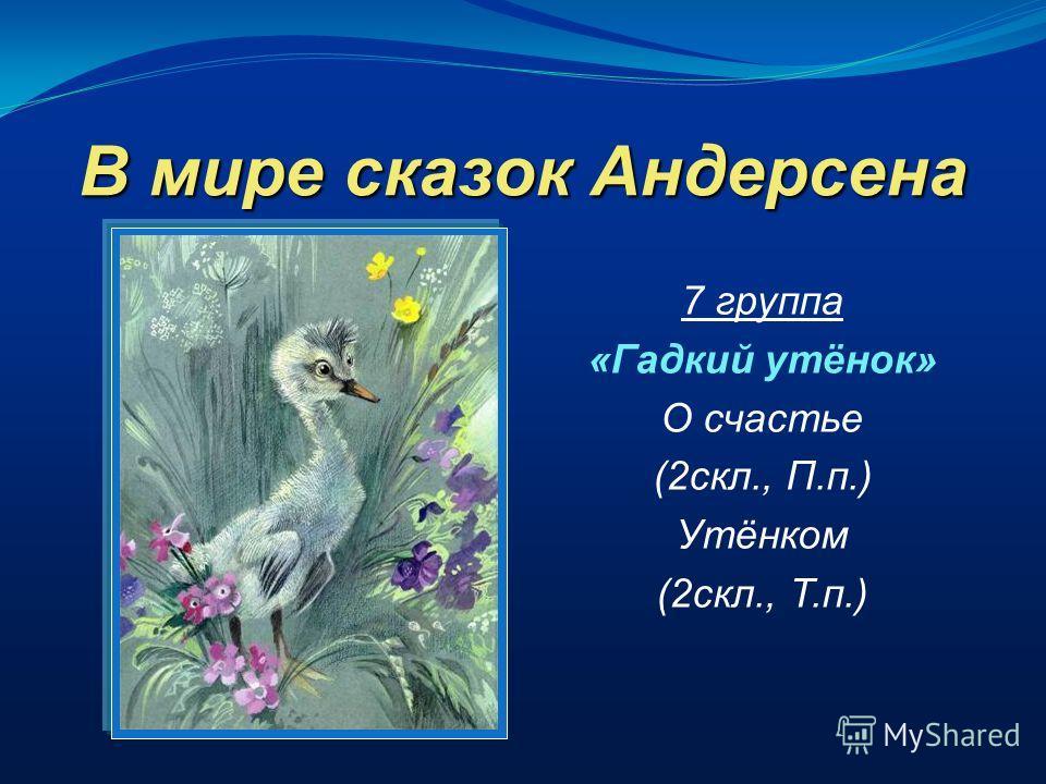 В мире сказок Андерсена 7 группа «Гадкий утёнок» О счастье (2скл., П.п.) Утёнком (2скл., Т.п.)