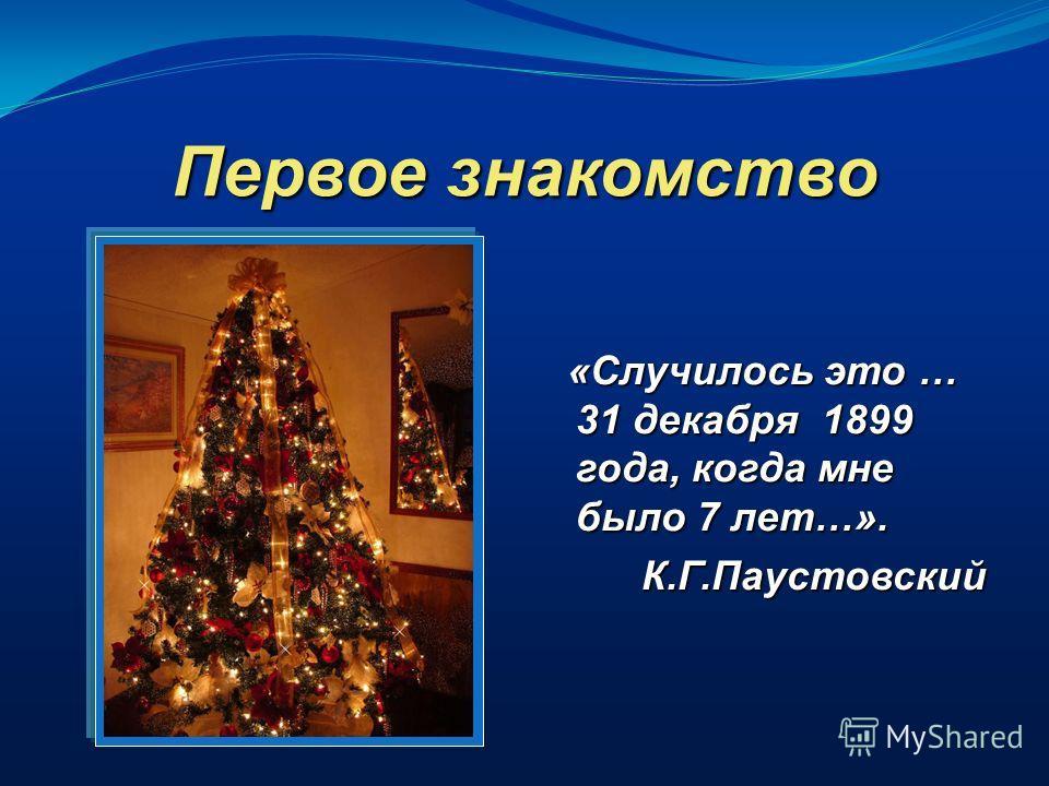 Первое знакомство «Случилось это … 31 декабря 1899 года, когда мне было 7 лет…». «Случилось это … 31 декабря 1899 года, когда мне было 7 лет…».К.Г.Паустовский