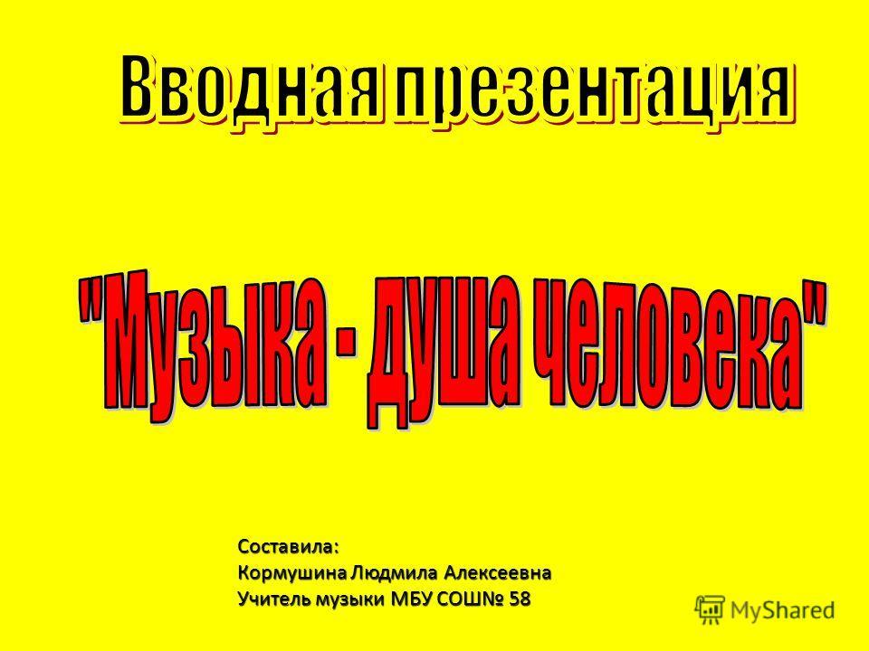 Составила: Кормушина Людмила Алексеевна Учитель музыки МБУ СОШ 58