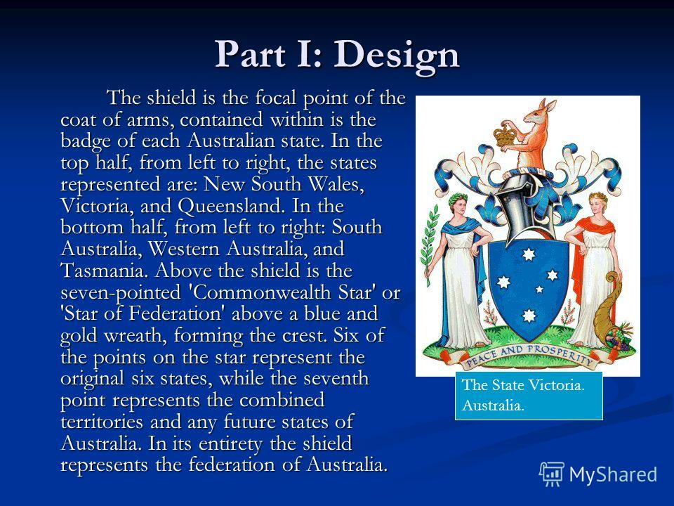 Part I: Design The shield is the focal point of the coat of arms, contained within is the badge of each Australian state. In the top half, from left to right, the states represented are: New South Wales, Victoria, and Queensland. In the bottom half,
