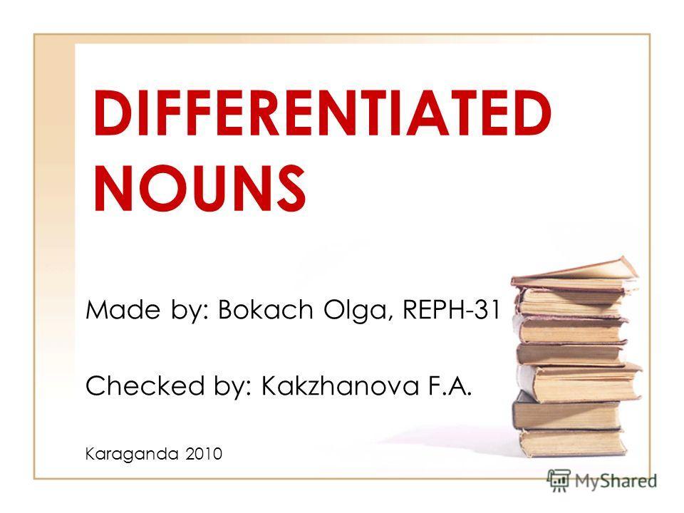 DIFFERENTIATED NOUNS Made by: Bokach Olga, REPH-31 Checked by: Kakzhanova F.A. Karaganda 2010