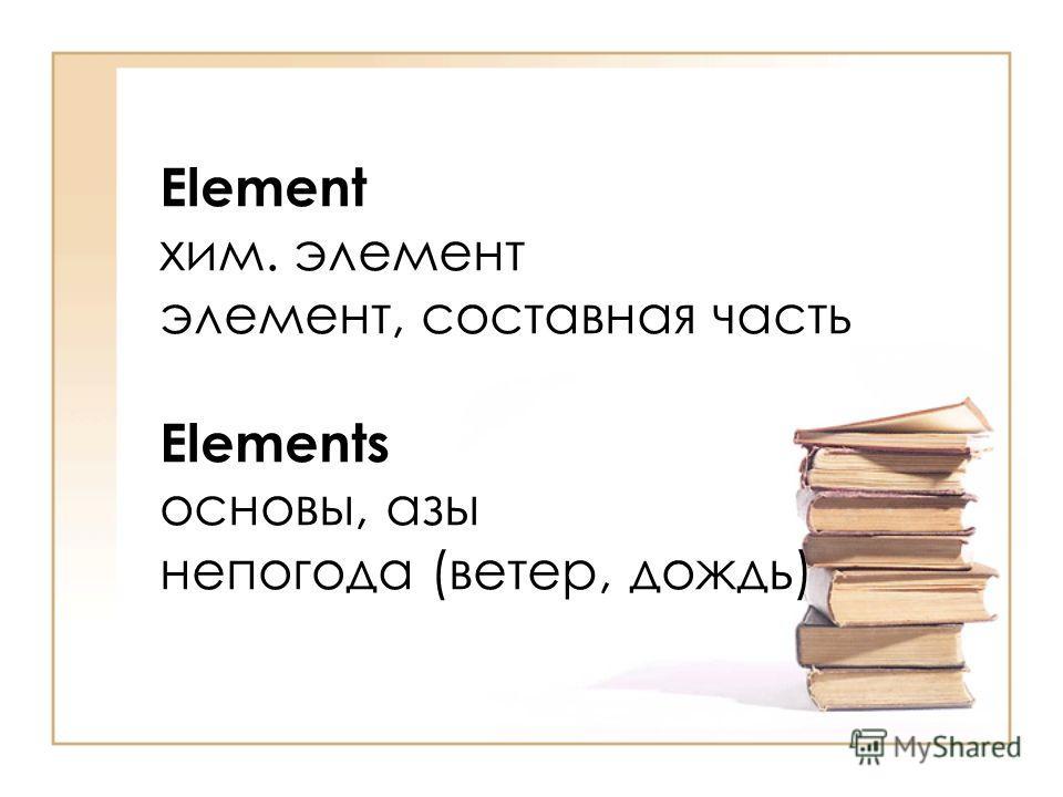 Element хим. элемент элемент, составная часть Elements основы, азы непогода (ветер, дождь)