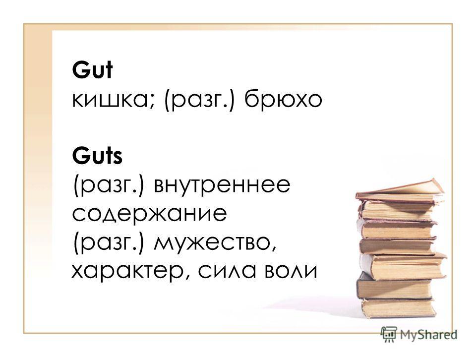 Gut кишка; (разг.) брюхо Guts (разг.) внутреннее cодержание (разг.) мужество, характер, сила воли