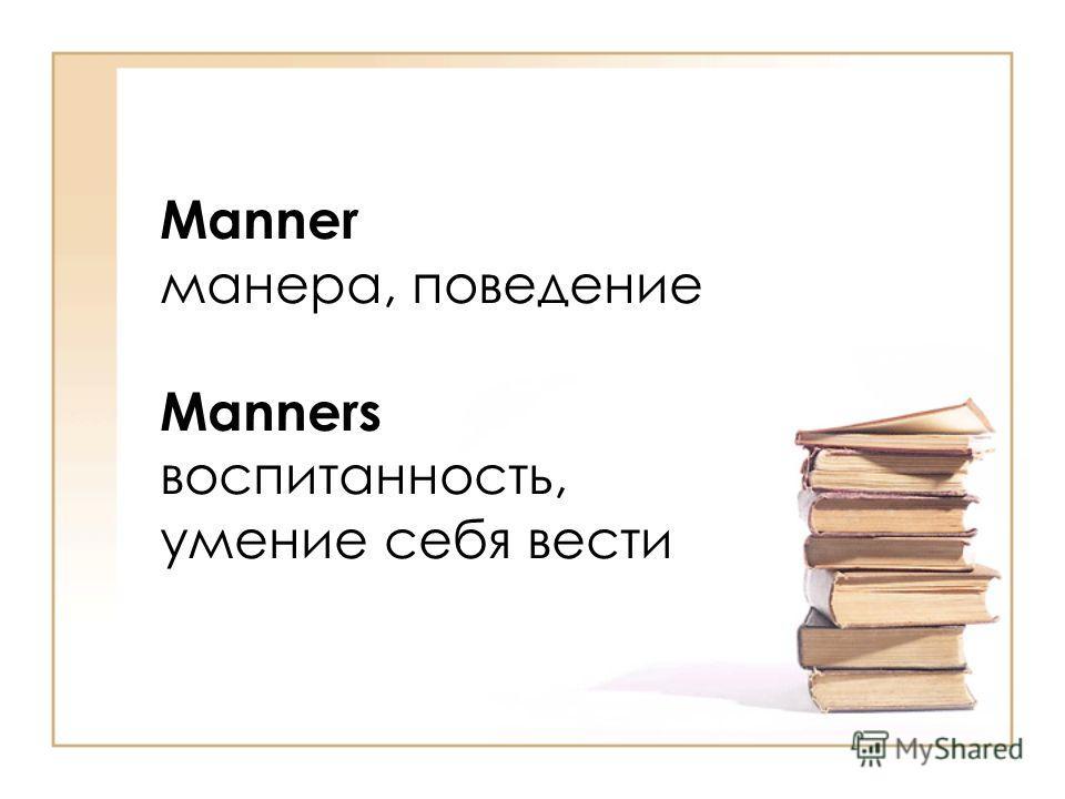 Manner манера, поведение Manners воспитанность, умение себя вести