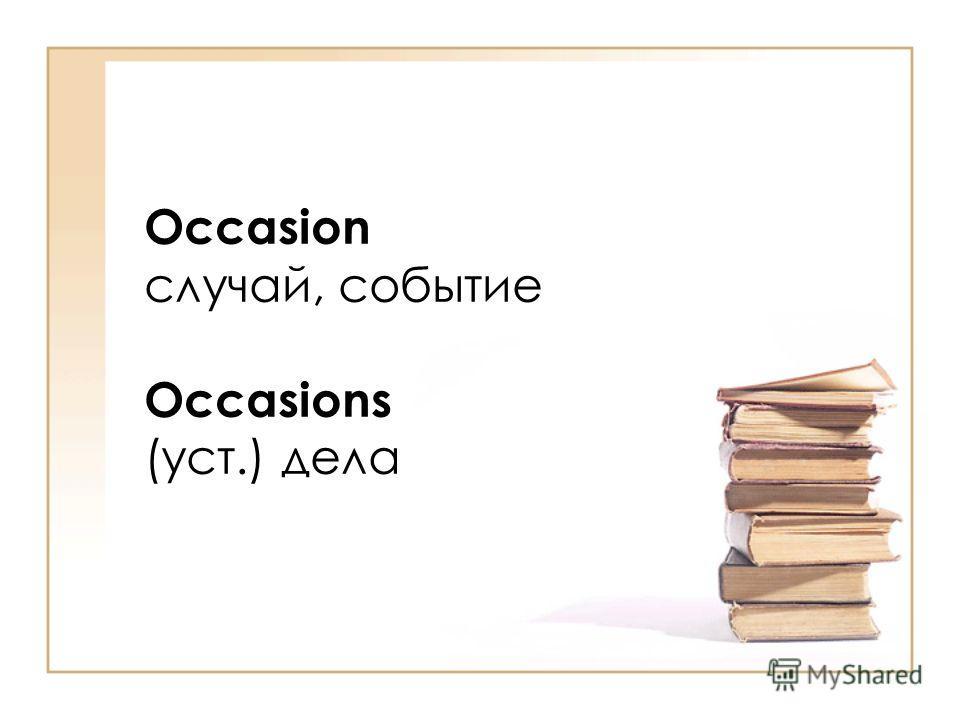 Occasion случай, событие Occasions (уст.) дела