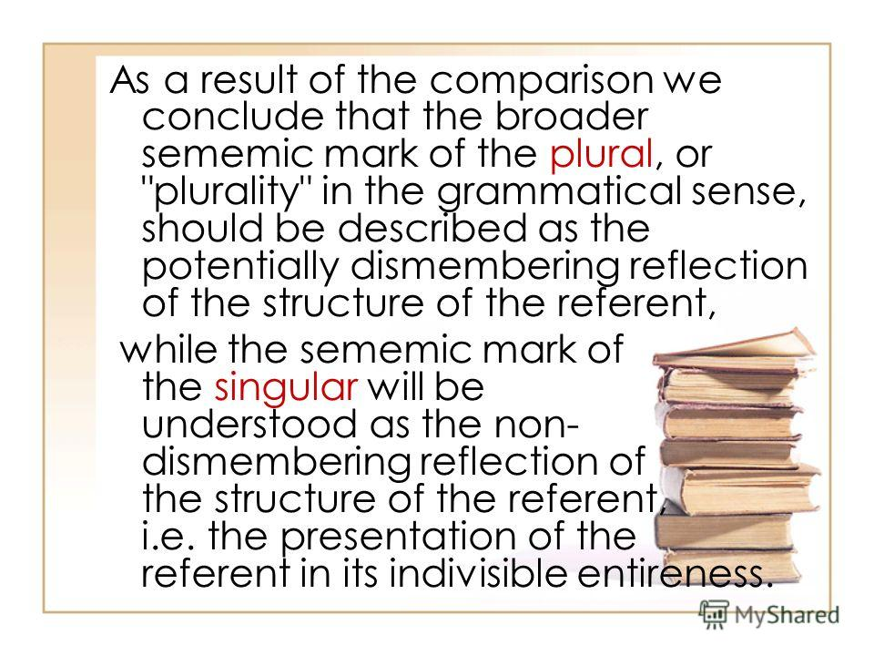 As a result of the comparison we conclude that the broader sememic mark of the plural, or