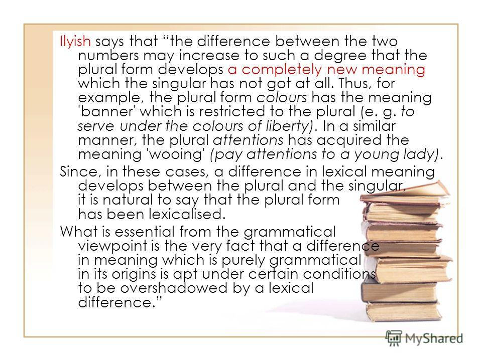 Ilyish says that the difference between the two numbers may increase to such a degree that the plural form develops a completely new meaning which the singular has not got at all. Thus, for example, the plural form colours has the meaning 'banner' wh
