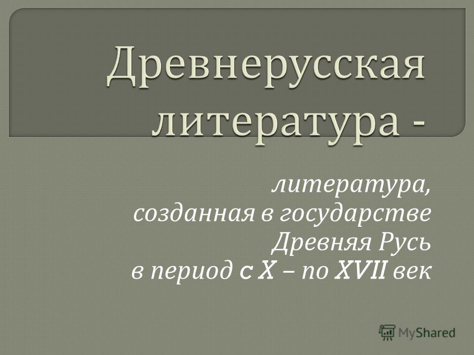литература, созданная в государстве Древняя Русь в период c X – по XVII век