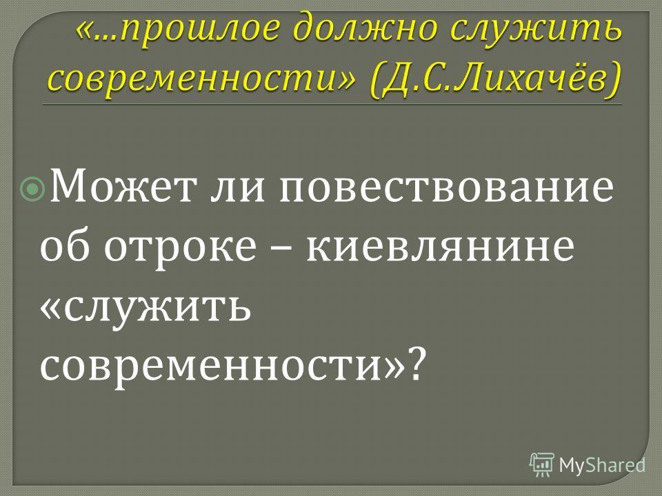 Может ли повествование об отроке – киевлянине « служить современности »?
