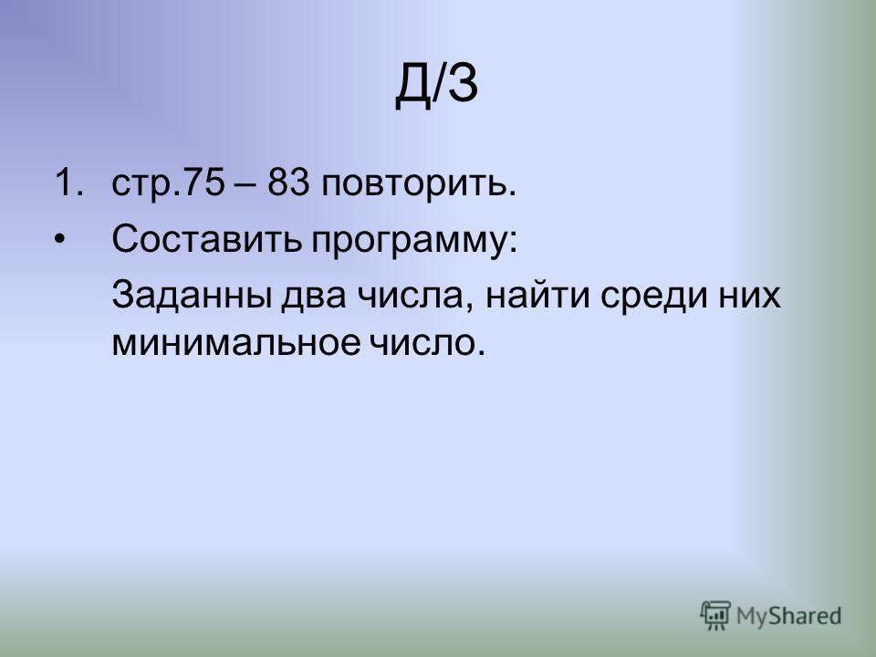Д/З 1.стр.75 – 83 повторить. Составить программу: Заданны два числа, найти среди них минимальное число.